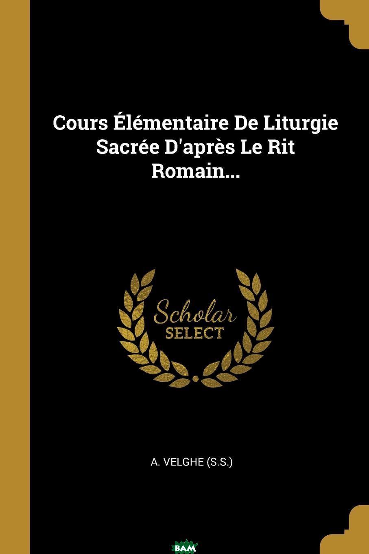 Купить Cours Elementaire De Liturgie Sacree D.apres Le Rit Romain..., A. Velghe (S.S.), 9780274830039