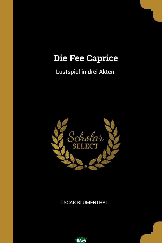 Die Fee Caprice. Lustspiel in drei Akten., Oscar Blumenthal, 9780274836864  - купить со скидкой