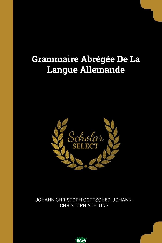 Купить Grammaire Abregee De La Langue Allemande, Johann Christoph Gottsched, Johann-Christoph Adelung, 9780274833092