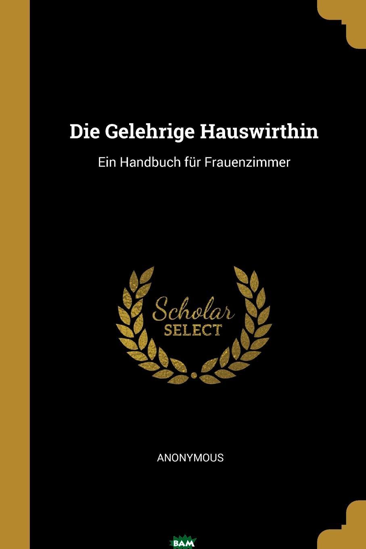 Купить Die Gelehrige Hauswirthin. Ein Handbuch fur Frauenzimmer, M. l`abbe Trochon, 9780274834648