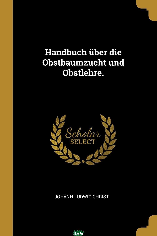 Купить Handbuch uber die Obstbaumzucht und Obstlehre., Johann-Ludwig Christ, 9780341073338