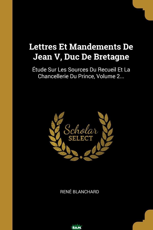 Купить Lettres Et Mandements De Jean V, Duc De Bretagne. Etude Sur Les Sources Du Recueil Et La Chancellerie Du Prince, Volume 2..., Rene Blanchard, 9780341004899