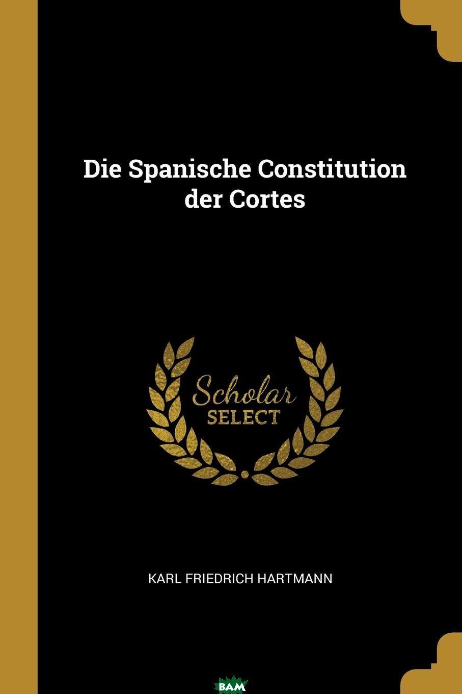 Купить Die Spanische Constitution der Cortes, Karl Friedrich Hartmann, 9780341259886