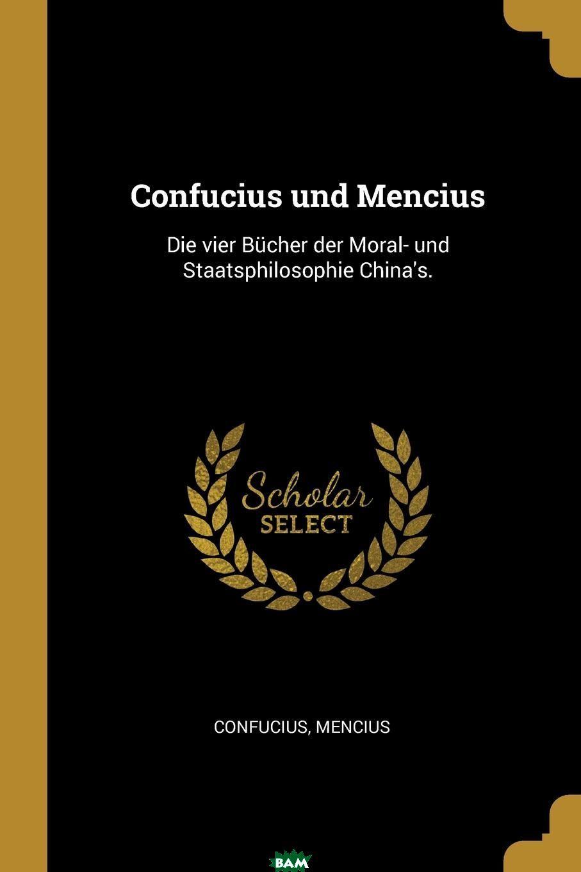 Купить Confucius und Mencius. Die vier Bucher der Moral- und Staatsphilosophie China.s., 9780341049975