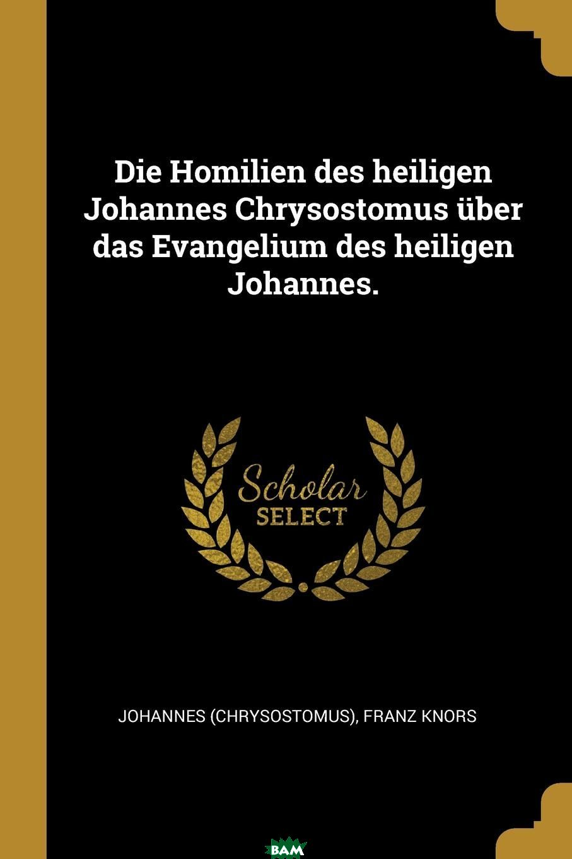 Купить Die Homilien des heiligen Johannes Chrysostomus uber das Evangelium des heiligen Johannes., Johannes (Chrysostomus), Franz Knors, 9780341065432