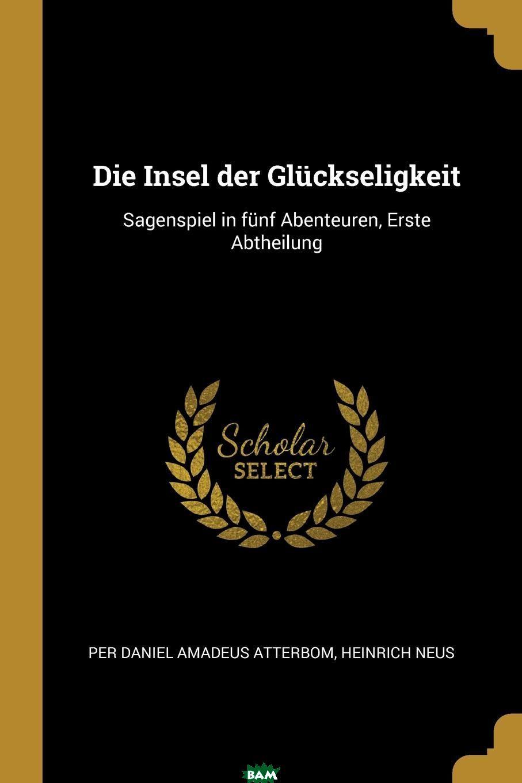 Купить Die Insel der Gluckseligkeit. Sagenspiel in funf Abenteuren, Erste Abtheilung, Heinrich Neus, 9780341016717