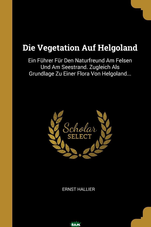 Купить Die Vegetation Auf Helgoland. Ein Fuhrer Fur Den Naturfreund Am Felsen Und Am Seestrand. Zugleich Als Grundlage Zu Einer Flora Von Helgoland..., Ernst Hallier, 9780341096498