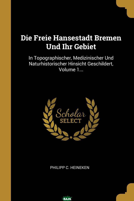 Die Freie Hansestadt Bremen Und Ihr Gebiet. In Topographischer, Medizinischer Und Naturhistorischer Hinsicht Geschildert, Volume 1..., Philipp C. Heineken, 9780274829637  - купить со скидкой