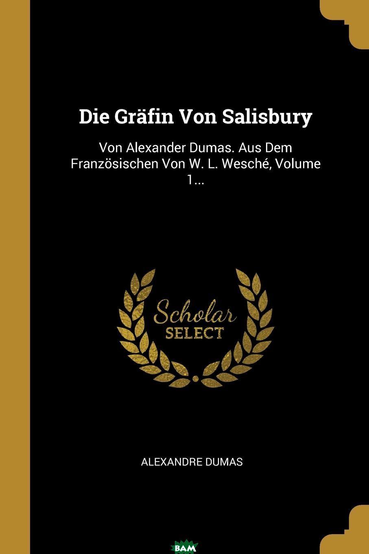Купить Die Grafin Von Salisbury. Von Alexander Dumas. Aus Dem Franzosischen Von W. L. Wesche, Volume 1..., Александр Дюма, 9780274834952