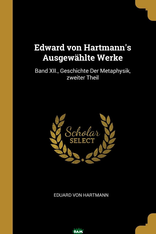 Купить Edward von Hartmann.s Ausgewahlte Werke. Band XII., Geschichte Der Metaphysik, zweiter Theil, Eduard von Hartmann, 9780341010135