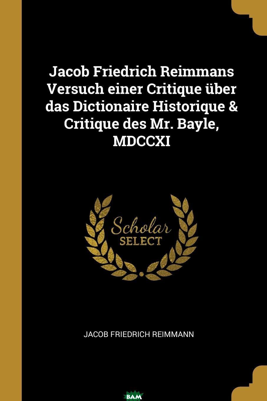 Купить Jacob Friedrich Reimmans Versuch einer Critique uber das Dictionaire Historique . Critique des Mr. Bayle, MDCCXI, Jacob Friedrich Reimmann, 9780341257608