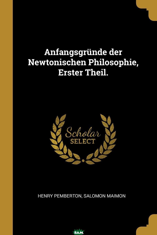 Купить Anfangsgrunde der Newtonischen Philosophie, Erster Theil., Henry Pemberton, Salomon Maimon, 9780274696628