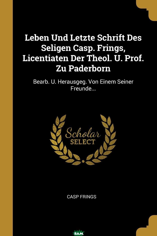 Купить Leben Und Letzte Schrift Des Seligen Casp. Frings, Licentiaten Der Theol. U. Prof. Zu Paderborn. Bearb. U. Herausgeg. Von Einem Seiner Freunde..., Casp Frings, 9780341175858