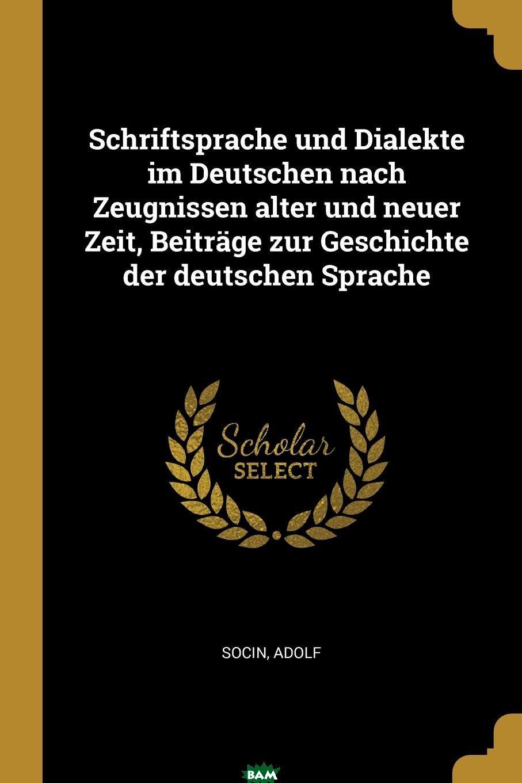 Купить Schriftsprache und Dialekte im Deutschen nach Zeugnissen alter und neuer Zeit, Beitrage zur Geschichte der deutschen Sprache, Adolf Socin, 9780274700769