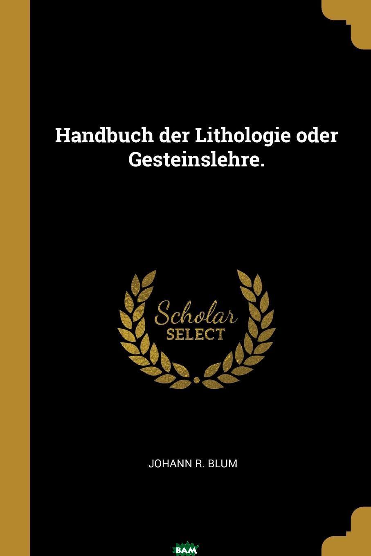 Купить Handbuch der Lithologie oder Gesteinslehre., Johann R. Blum, 9780274748877