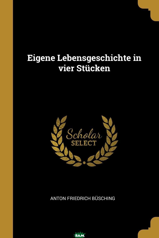 Купить Eigene Lebensgeschichte in vier Stucken, Anton Friedrich Busching, 9780274890538