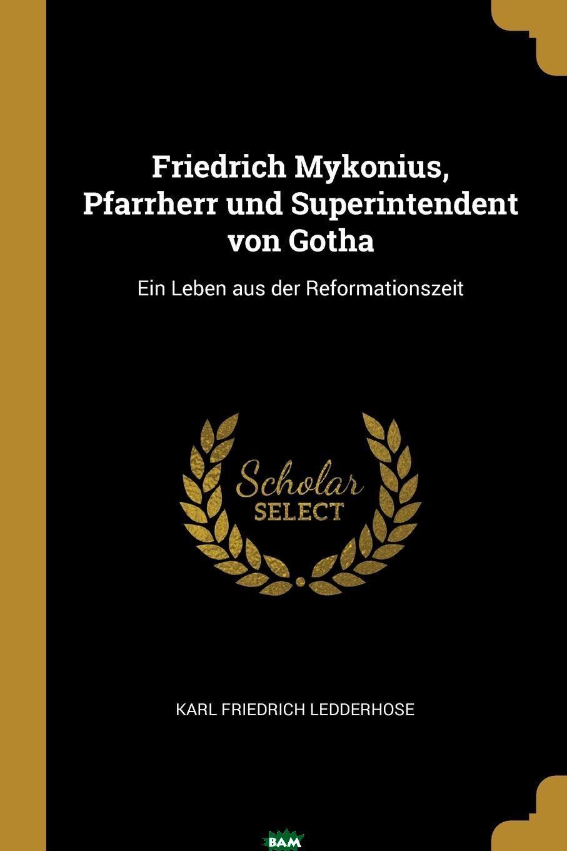 Купить Friedrich Mykonius, Pfarrherr und Superintendent von Gotha. Ein Leben aus der Reformationszeit, Karl Friedrich Ledderhose, 9780274750535