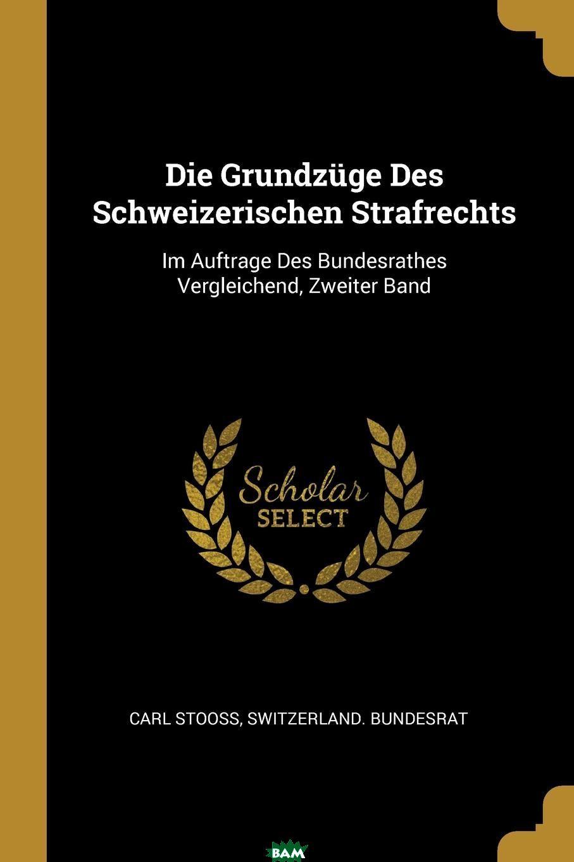 Купить Die Grundzuge Des Schweizerischen Strafrechts. Im Auftrage Des Bundesrathes Vergleichend, Zweiter Band, Carl Stooss, Switzerland. Bundesrat, 9780341053552