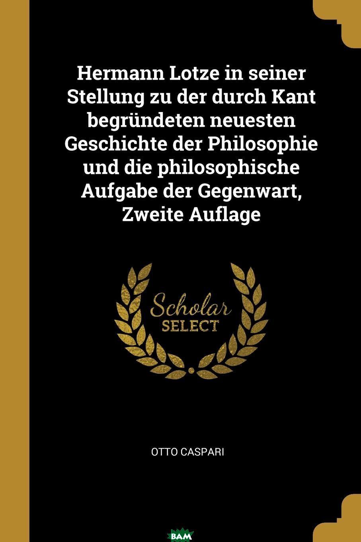 Купить Hermann Lotze in seiner Stellung zu der durch Kant begrundeten neuesten Geschichte der Philosophie und die philosophische Aufgabe der Gegenwart, Zweite Auflage, Otto Caspari, 9780341060154