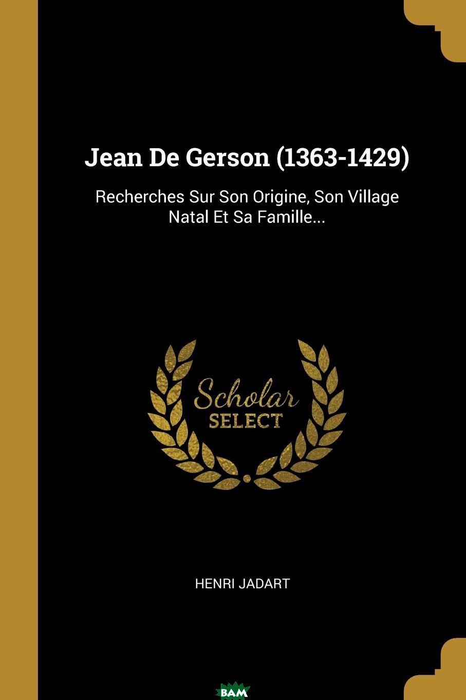 Купить Jean De Gerson (1363-1429). Recherches Sur Son Origine, Son Village Natal Et Sa Famille..., Henri Jadart, 9780341314028