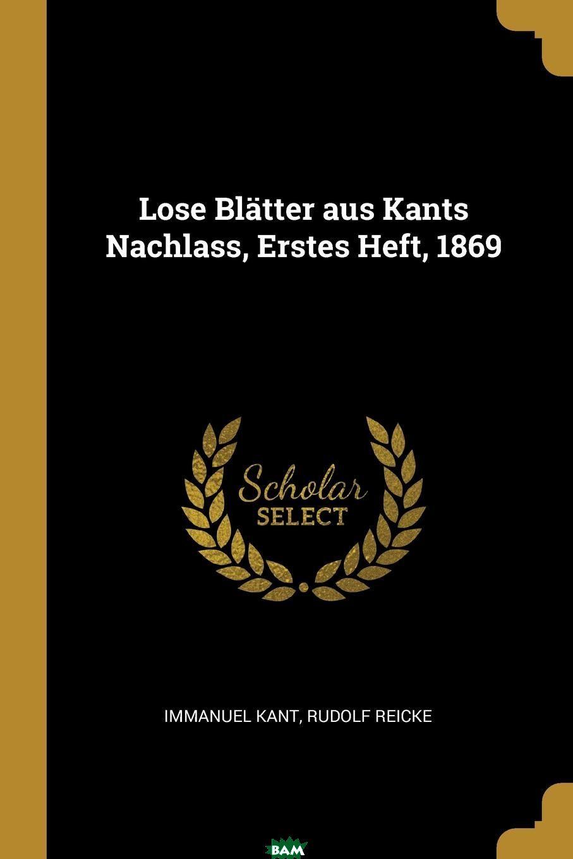 Купить Lose Blatter aus Kants Nachlass, Erstes Heft, 1869, И. Кант, Rudolf Reicke, 9780341333661