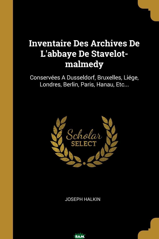 Inventaire Des Archives De L.abbaye De Stavelot-malmedy. Conservees A Dusseldorf, Bruxelles, Liege, Londres, Berlin, Paris, Hanau, Etc...