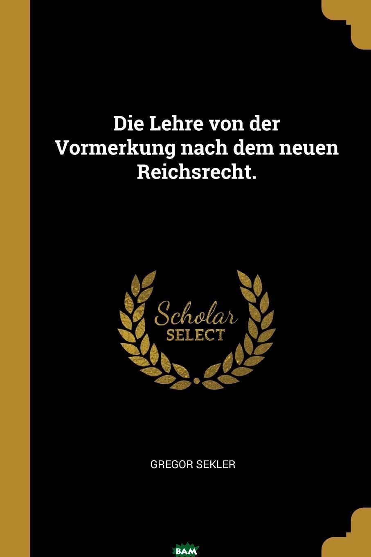 Die Lehre von der Vormerkung nach dem neuen Reichsrecht., Gregor Sekler, 9780341336501  - купить со скидкой