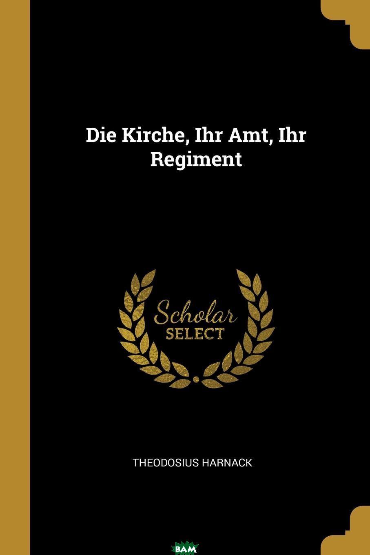 Die Kirche, Ihr Amt, Ihr Regiment, Theodosius Harnack, 9780341312406  - купить со скидкой