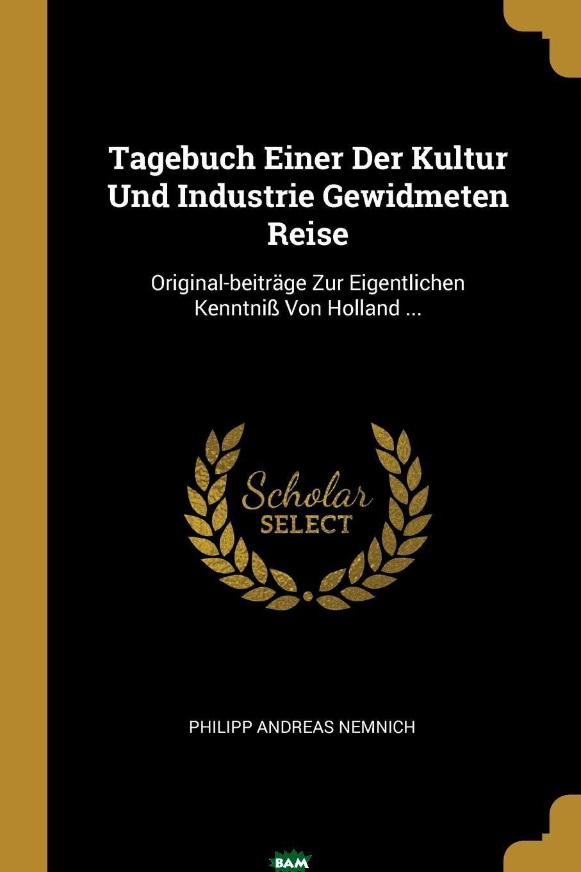 Купить Tagebuch Einer Der Kultur Und Industrie Gewidmeten Reise. Original-beitrage Zur Eigentlichen Kenntniss Von Holland ..., Philipp Andreas Nemnich, 9780341465010