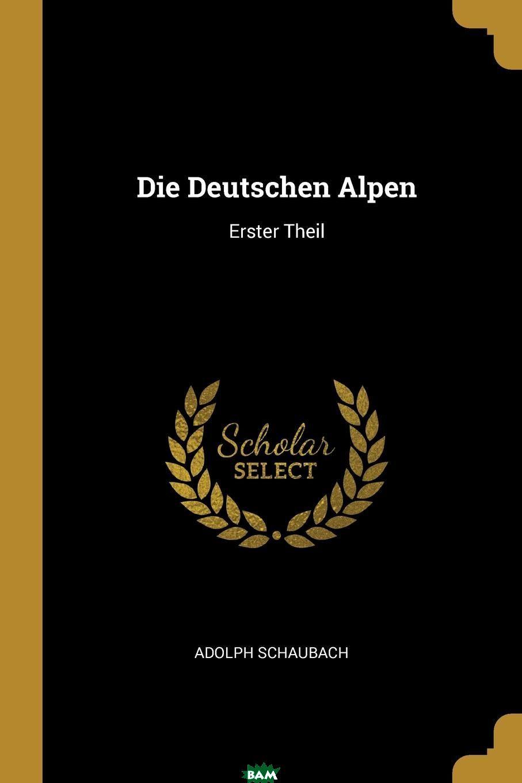 Купить Die Deutschen Alpen. Erster Theil, Adolph Schaubach, 9780341497127