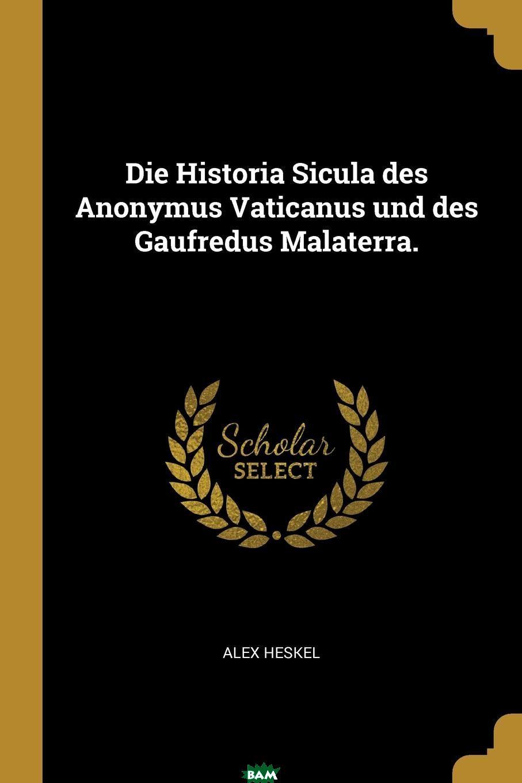 Die Historia Sicula des Anonymus Vaticanus und des Gaufredus Malaterra., Alex Heskel, 9780341547679  - купить со скидкой