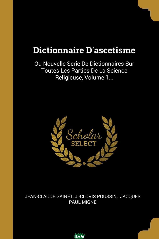 Dictionnaire D.ascetisme. Ou Nouvelle Serie De Dictionnaires Sur Toutes Les Parties De La Science Religieuse, Volume 1..., Jean-Claude Gainet, J.-Clovis Poussin, 9780341587095  - купить со скидкой