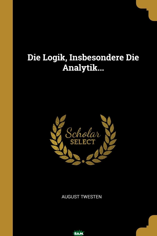 Купить Die Logik, Insbesondere Die Analytik..., August Twesten, 9780341588757