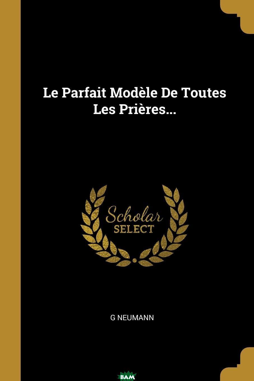 Купить Le Parfait Modele De Toutes Les Prieres..., G Neumann, 9780341564614