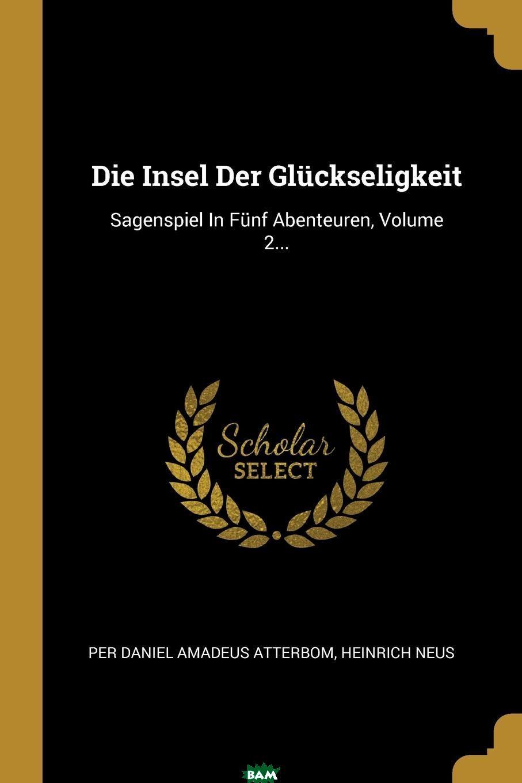 Купить Die Insel Der Gluckseligkeit. Sagenspiel In Funf Abenteuren, Volume 2..., Heinrich Neus, 9780341564133