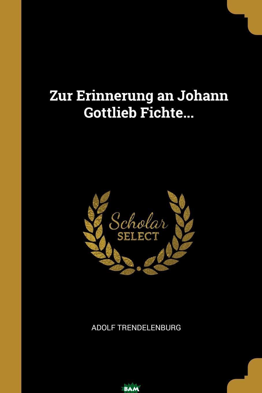 Купить Zur Erinnerung an Johann Gottlieb Fichte..., Adolf Trendelenburg, 9780341576815