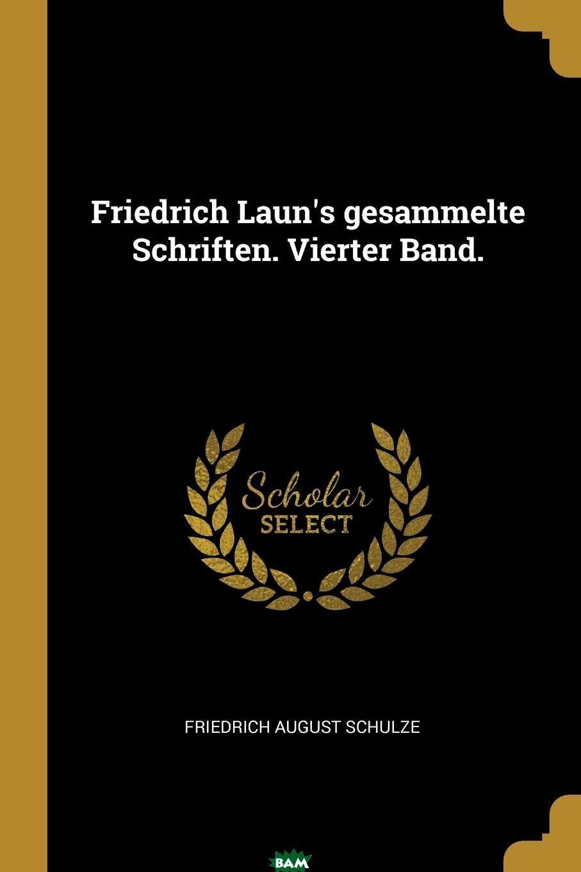 Купить Friedrich Laun.s gesammelte Schriften. Vierter Band., Friedrich August Schulze, 9780274911431