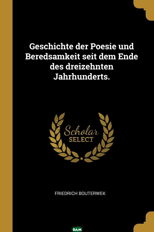 Купить Geschichte der Poesie und Beredsamkeit seit dem Ende des dreizehnten Jahrhunderts., Friedrich Bouterwek, 9780274911738