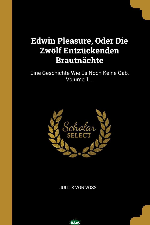 Купить Edwin Pleasure, Oder Die Zwolf Entzuckenden Brautnachte. Eine Geschichte Wie Es Noch Keine Gab, Volume 1..., Julius von Vo?, 9780274938254