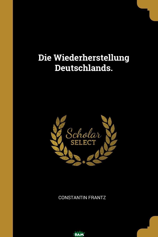 Купить Die Wiederherstellung Deutschlands., Constantin Frantz, 9780341051596