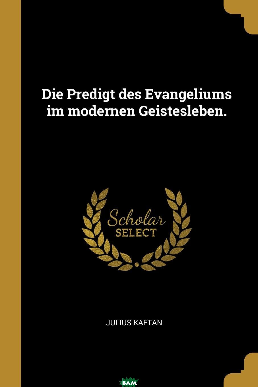 Купить Die Predigt des Evangeliums im modernen Geistesleben., Julius Kaftan, 9780341068693