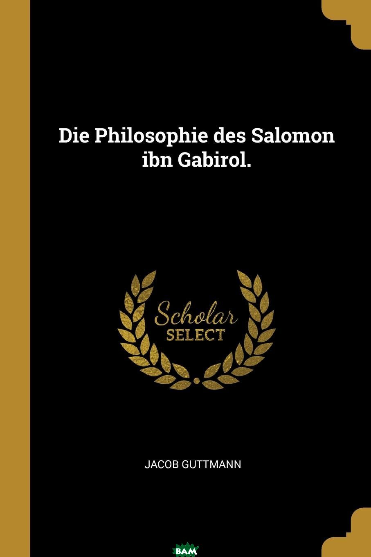 Die Philosophie des Salomon ibn Gabirol., Jacob Guttmann, 9780341348122  - купить со скидкой