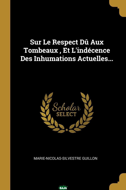 Купить Sur Le Respect Du Aux Tombeaux, Et L.indecence Des Inhumations Actuelles..., Marie-Nicolas-Silvestre Guillon, 9780341439424
