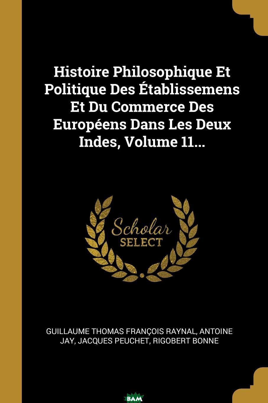 Купить Histoire Philosophique Et Politique Des Etablissemens Et Du Commerce Des Europeens Dans Les Deux Indes, Volume 11..., Antoine Jay, Jacques Peuchet, 9780341382362