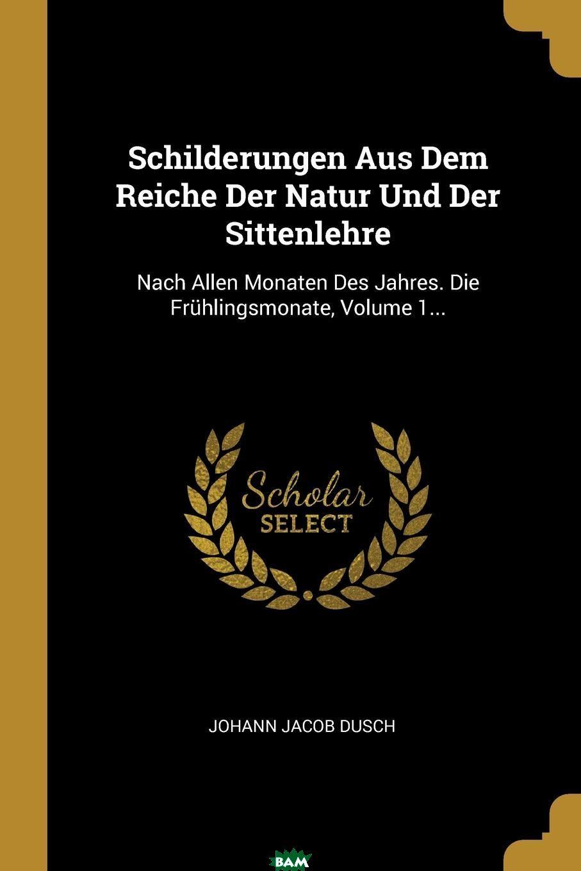 Купить Schilderungen Aus Dem Reiche Der Natur Und Der Sittenlehre. Nach Allen Monaten Des Jahres. Die Fruhlingsmonate, Volume 1..., Johann Jacob Dusch, 9780341453093