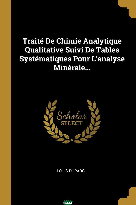 Traite De Chimie Analytique Qualitative Suivi De Tables Systematiques Pour L.analyse Minerale...