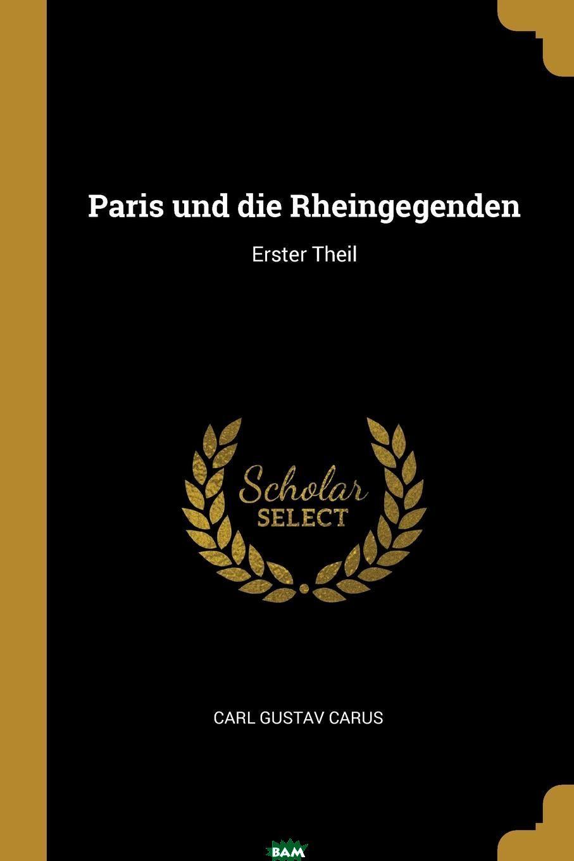 Купить Paris und die Rheingegenden. Erster Theil, Carl Gustav Carus, 9780341400738