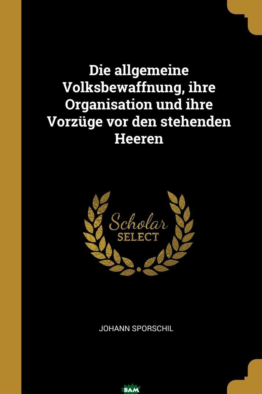Купить Die allgemeine Volksbewaffnung, ihre Organisation und ihre Vorzuge vor den stehenden Heeren, Johann Sporschil, 9780341405962