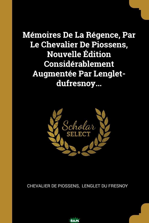 Memoires De La Regence, Par Le Chevalier De Piossens, Nouvelle Edition Considerablement Augmentee Par Lenglet-dufresnoy...