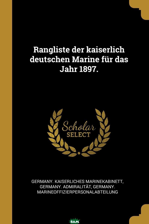 Купить Rangliste der kaiserlich deutschen Marine fur das Jahr 1897., Germany. Kaiserliches Marinekabinett, Germany. Admiralitat, Germa Marineoffizierpersonalabteilung, 9780341487449